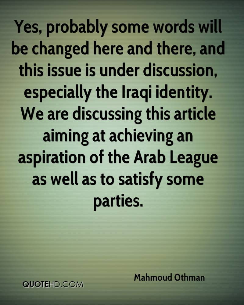 Yes, probably some words will be changed here and there, and this issue is under discussion, especially the Iraqi identity. We are discussing this article aiming at achieving an aspiration of the Arab League as well as to satisfy some parties.