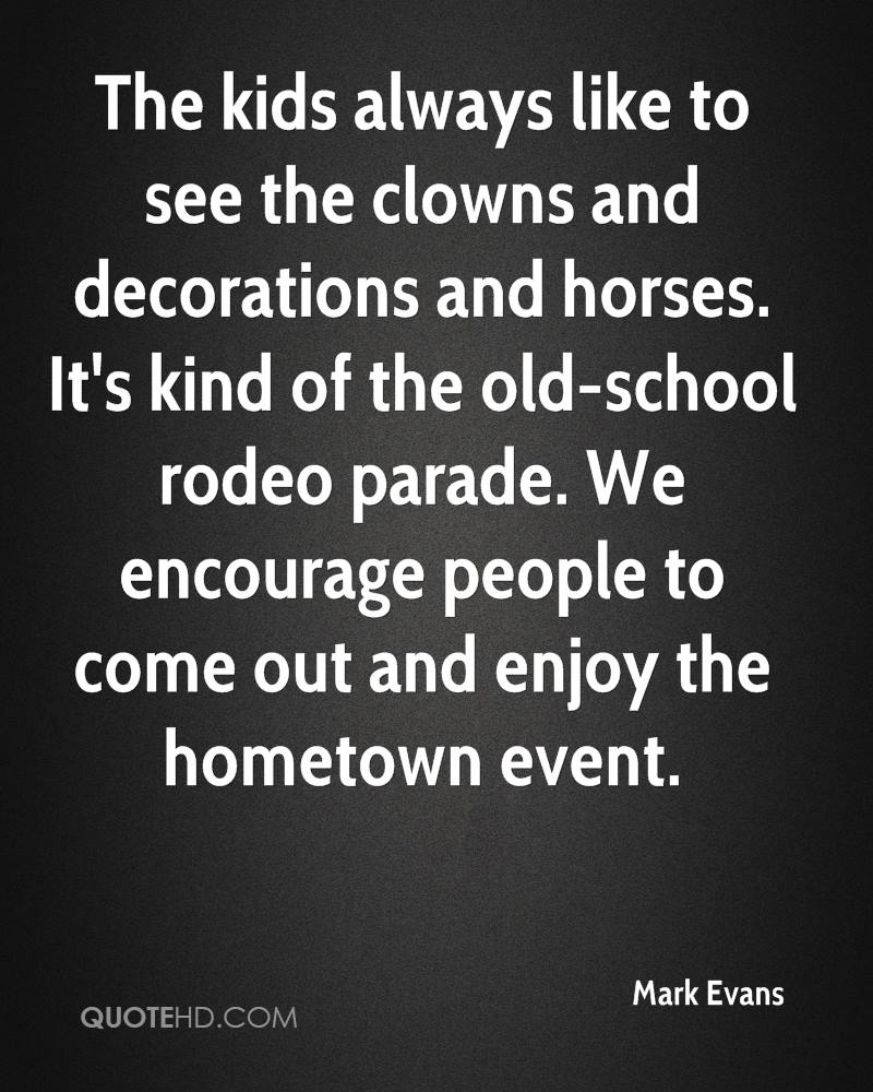 The kids always like to see the clowns and decorations and horses. It's kind of the old-school rodeo parade. We encourage people to come out and enjoy the hometown event.