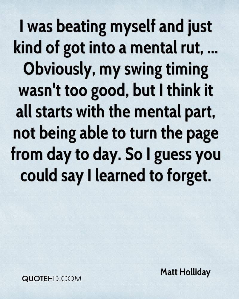 I was beating myself and just kind of got into a mental rut, ... Obviously, my swing timing wasn't too good, but I think it all starts with the mental part, not being able to turn the page from day to day. So I guess you could say I learned to forget.