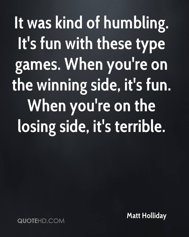 It was kind of humbling. It's fun with these type games. When you're on the winning side, it's fun. When you're on the losing side, it's terrible.