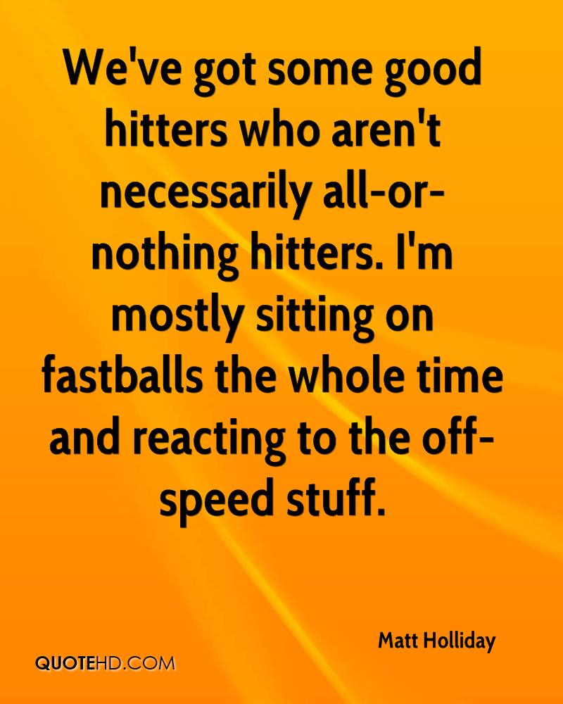 We've got some good hitters who aren't necessarily all-or-nothing hitters. I'm mostly sitting on fastballs the whole time and reacting to the off-speed stuff.