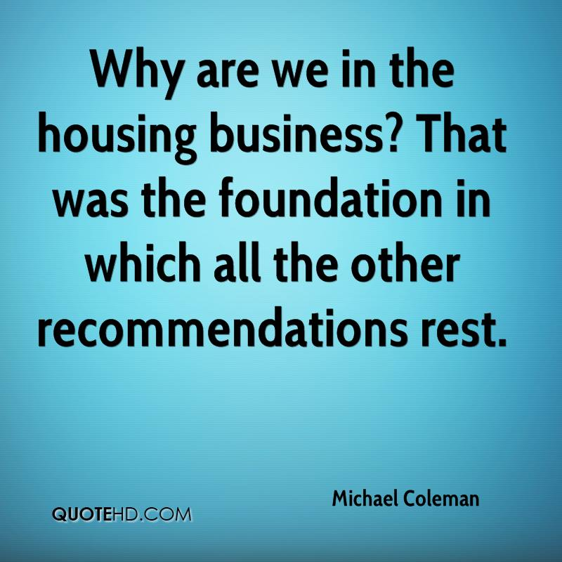 Why are we in the housing business? That was the foundation in which all the other recommendations rest.