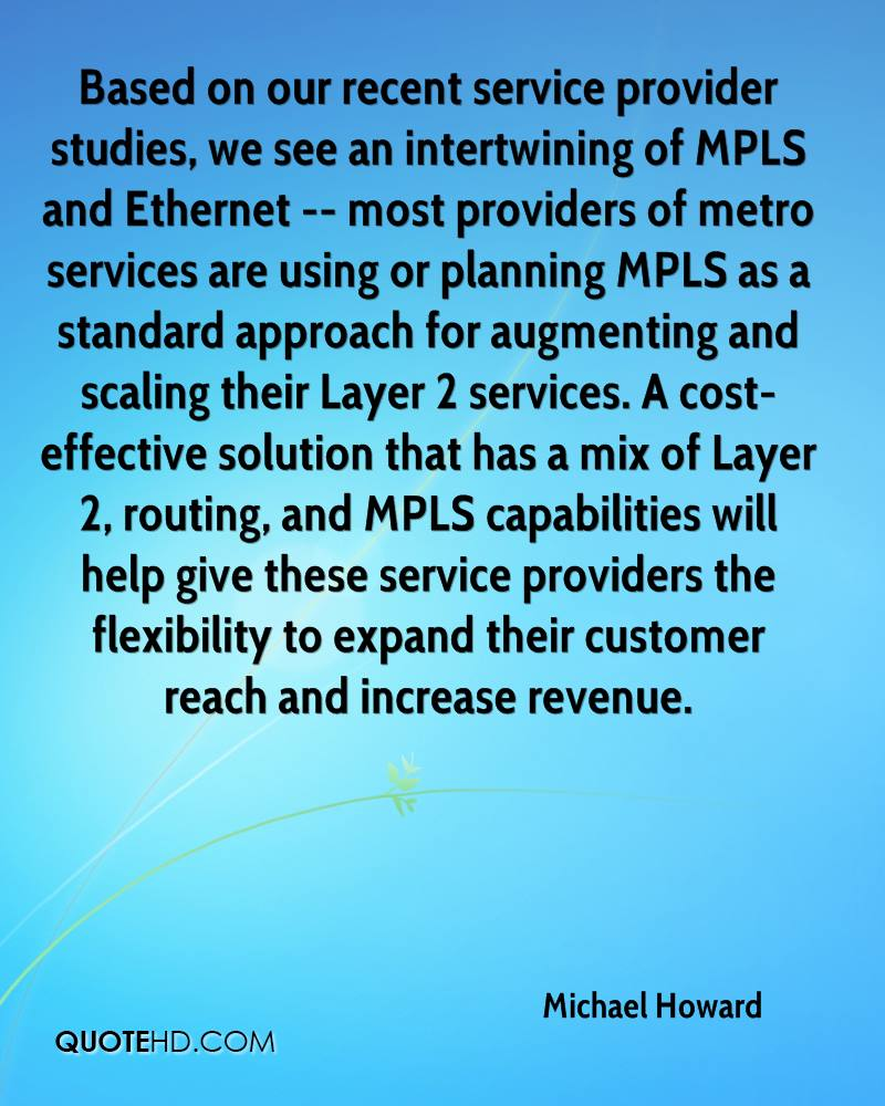 Based on our recent service provider studies, we see an intertwining of MPLS and Ethernet -- most providers of metro services are using or planning MPLS as a standard approach for augmenting and scaling their Layer 2 services. A cost-effective solution that has a mix of Layer 2, routing, and MPLS capabilities will help give these service providers the flexibility to expand their customer reach and increase revenue.