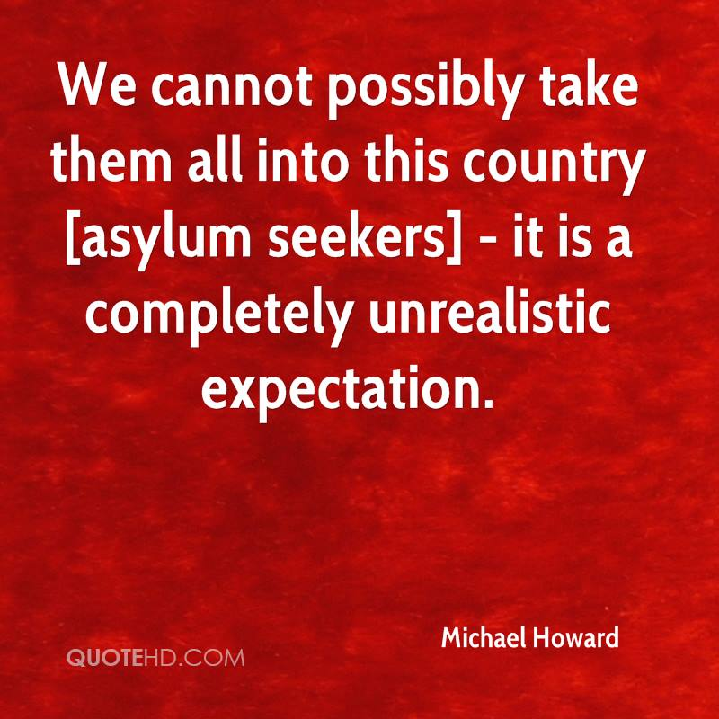 We cannot possibly take them all into this country [asylum seekers] - it is a completely unrealistic expectation.