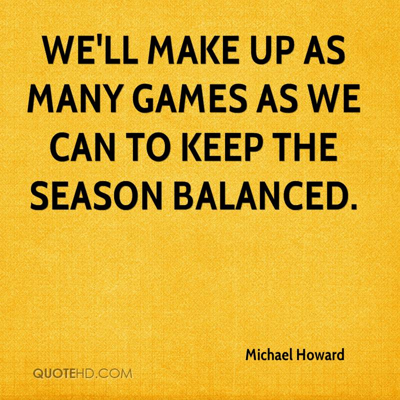 We'll make up as many games as we can to keep the season balanced.