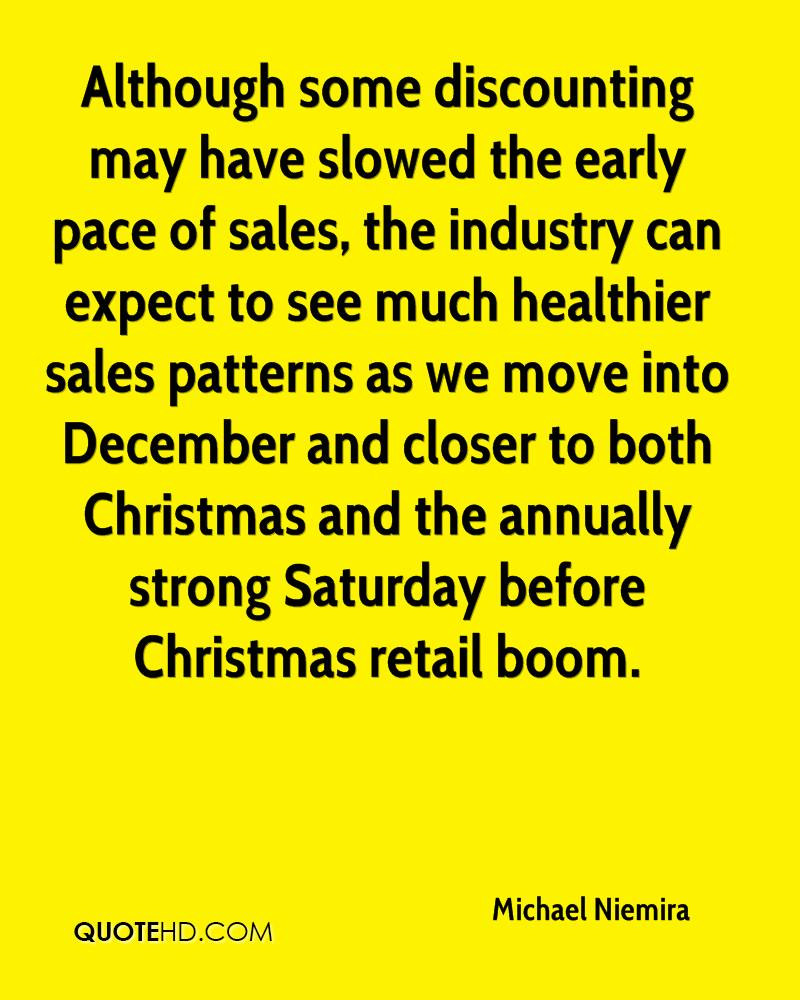 Although some discounting may have slowed the early pace of sales, the industry can expect to see much healthier sales patterns as we move into December and closer to both Christmas and the annually strong Saturday before Christmas retail boom.