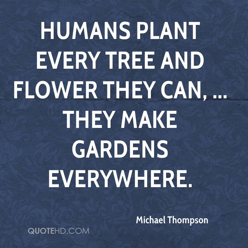 Humans plant every tree and flower they can, ... They make gardens everywhere.