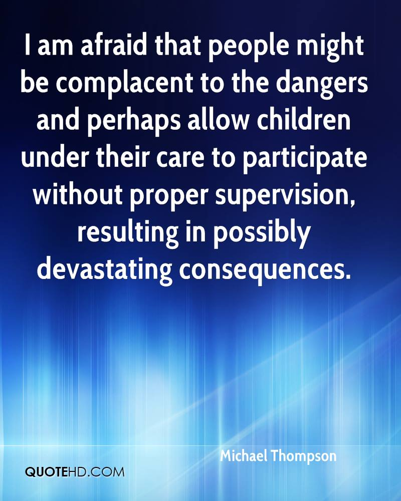 I am afraid that people might be complacent to the dangers and perhaps allow children under their care to participate without proper supervision, resulting in possibly devastating consequences.