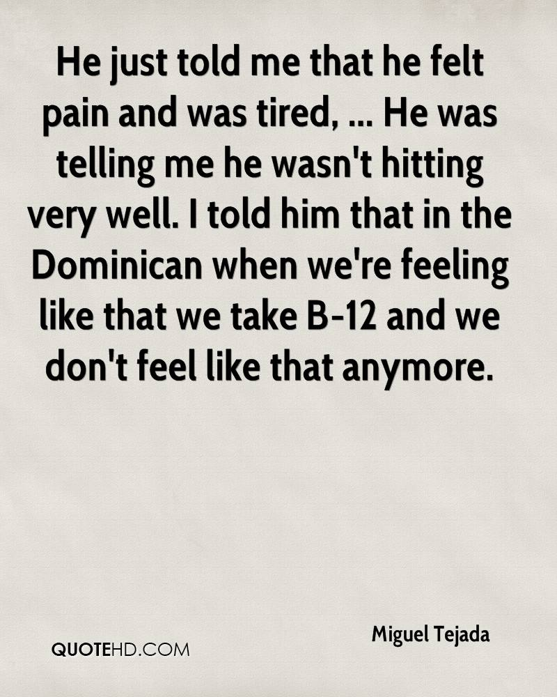 He just told me that he felt pain and was tired, ... He was telling me he wasn't hitting very well. I told him that in the Dominican when we're feeling like that we take B-12 and we don't feel like that anymore.
