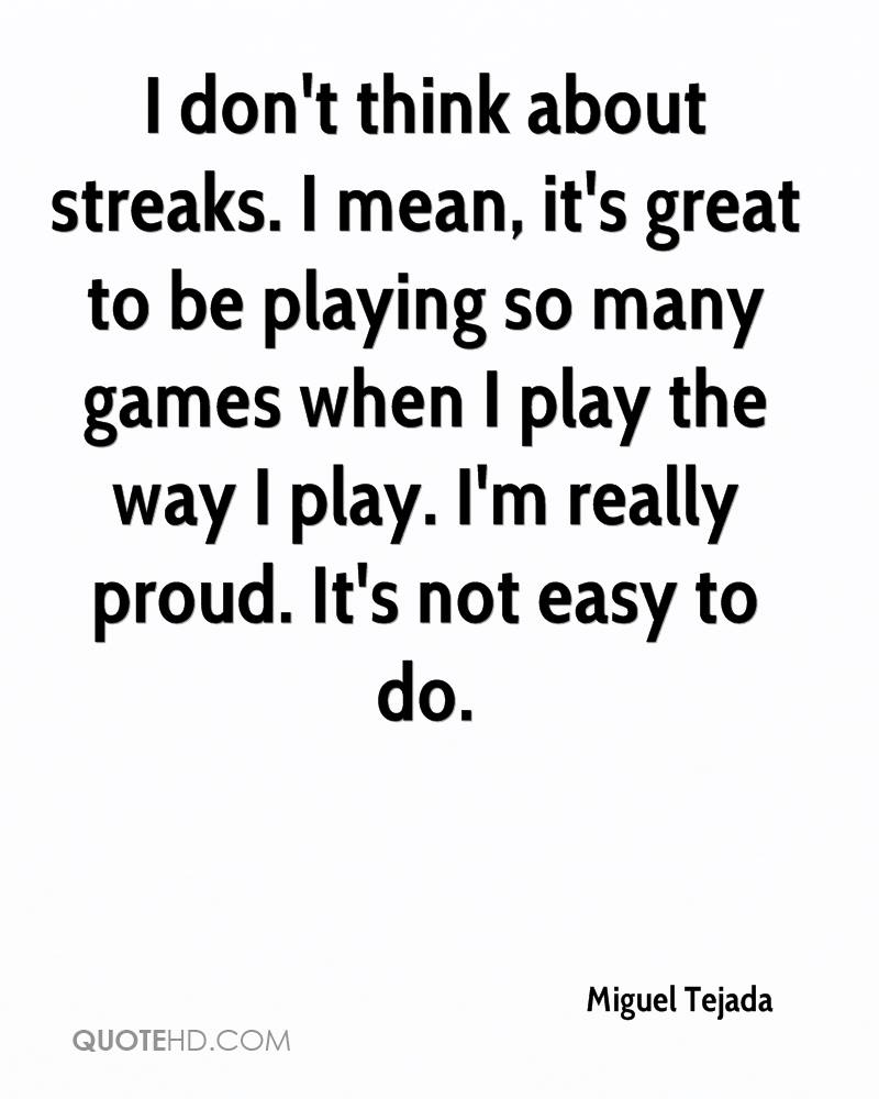 I don't think about streaks. I mean, it's great to be playing so many games when I play the way I play. I'm really proud. It's not easy to do.