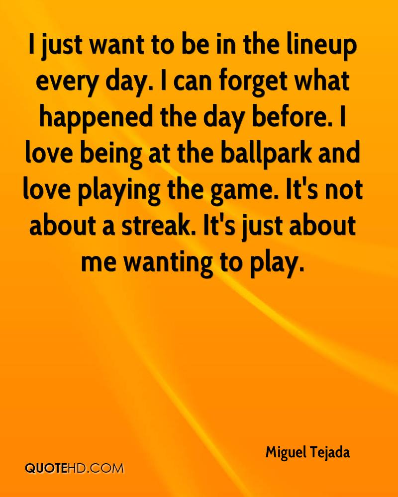 I just want to be in the lineup every day. I can forget what happened the day before. I love being at the ballpark and love playing the game. It's not about a streak. It's just about me wanting to play.