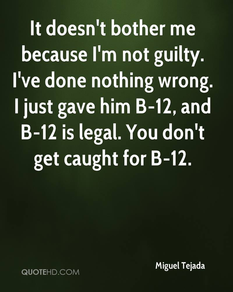 It doesn't bother me because I'm not guilty. I've done nothing wrong. I just gave him B-12, and B-12 is legal. You don't get caught for B-12.