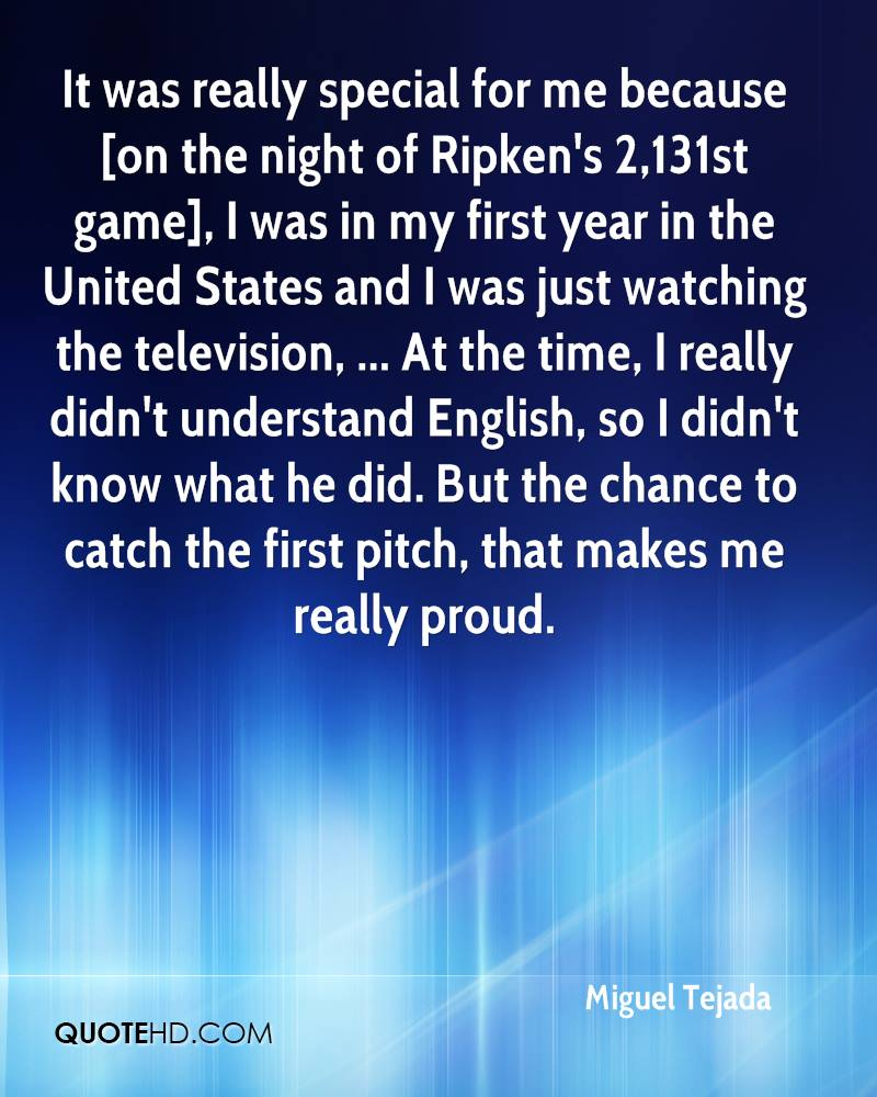 It was really special for me because [on the night of Ripken's 2,131st game], I was in my first year in the United States and I was just watching the television, ... At the time, I really didn't understand English, so I didn't know what he did. But the chance to catch the first pitch, that makes me really proud.