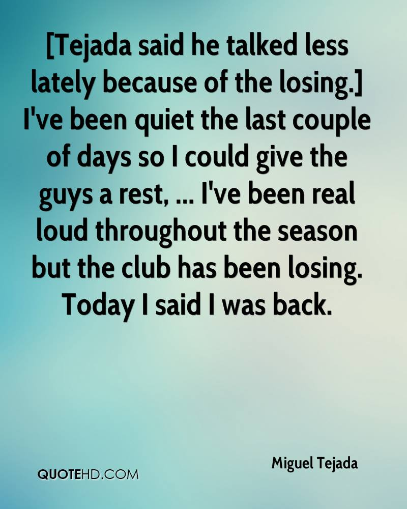 [Tejada said he talked less lately because of the losing.] I've been quiet the last couple of days so I could give the guys a rest, ... I've been real loud throughout the season but the club has been losing. Today I said I was back.