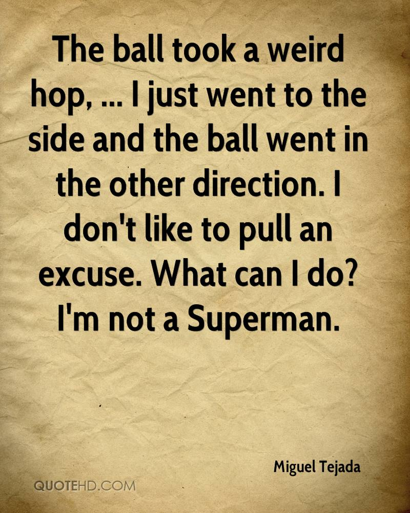 The ball took a weird hop, ... I just went to the side and the ball went in the other direction. I don't like to pull an excuse. What can I do? I'm not a Superman.