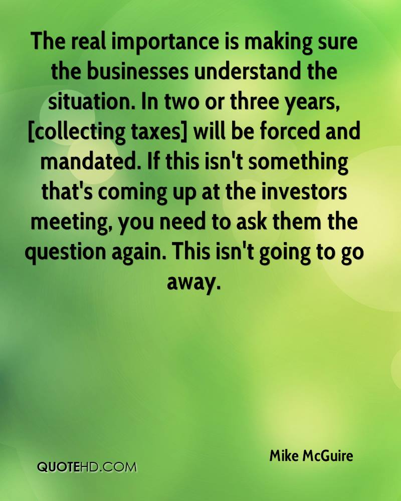 The real importance is making sure the businesses understand the situation. In two or three years, [collecting taxes] will be forced and mandated. If this isn't something that's coming up at the investors meeting, you need to ask them the question again. This isn't going to go away.
