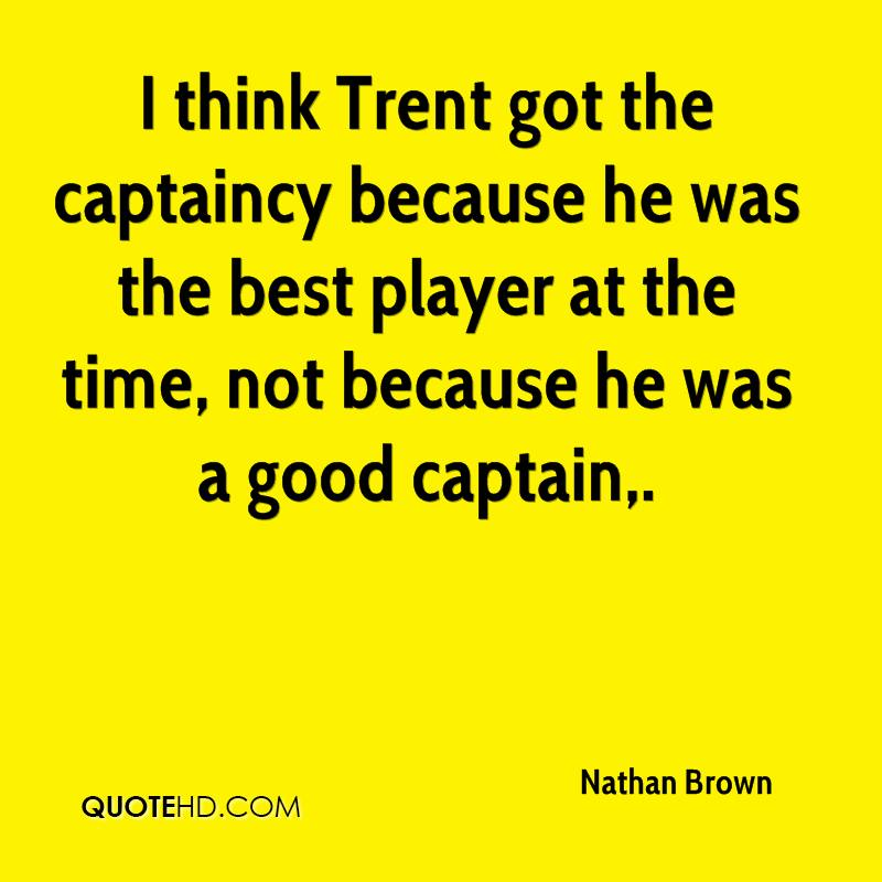 I think Trent got the captaincy because he was the best player at the time, not because he was a good captain.