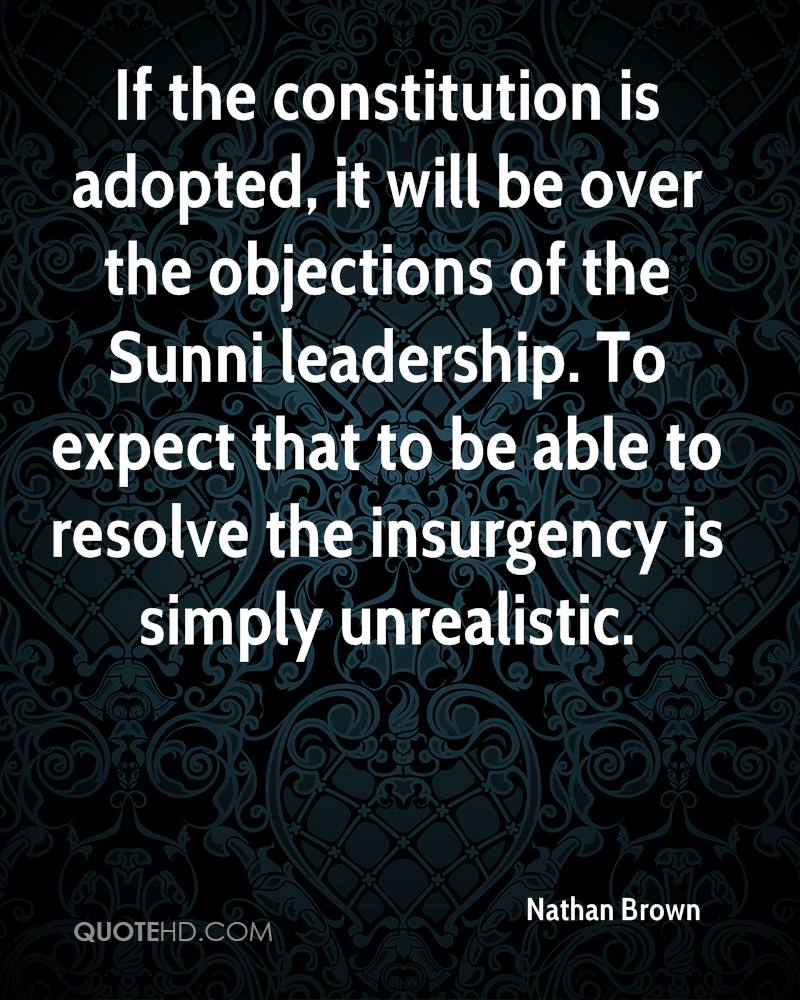 If the constitution is adopted, it will be over the objections of the Sunni leadership. To expect that to be able to resolve the insurgency is simply unrealistic.