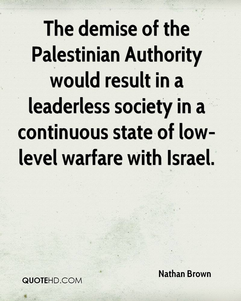 The demise of the Palestinian Authority would result in a leaderless society in a continuous state of low-level warfare with Israel.