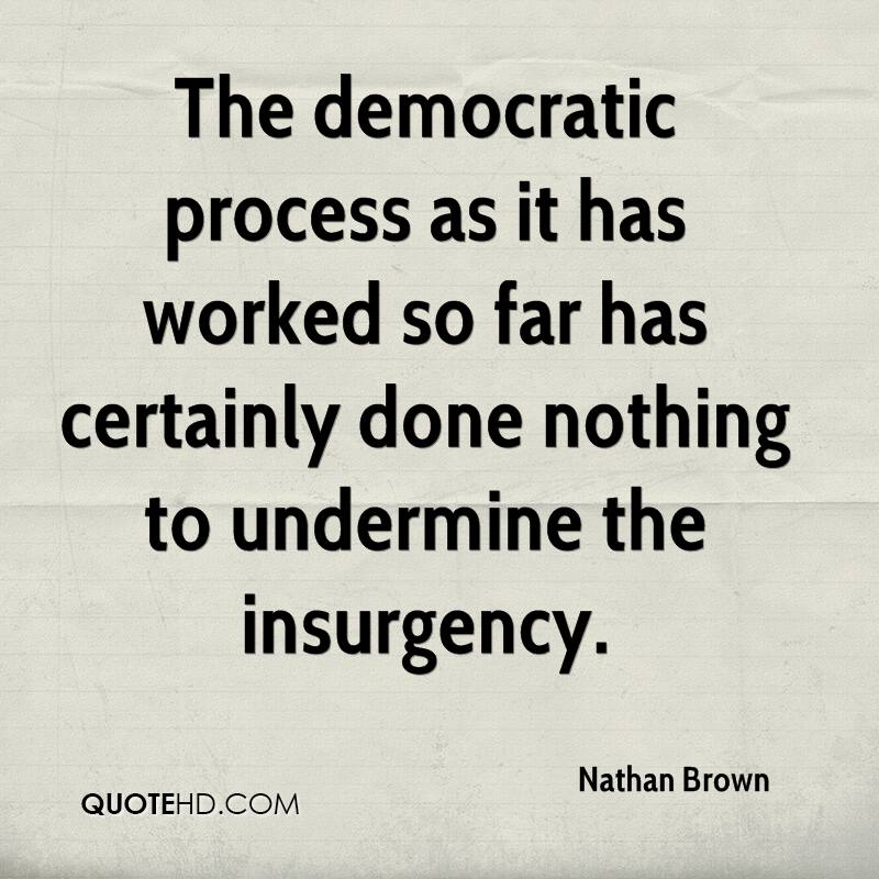 The democratic process as it has worked so far has certainly done nothing to undermine the insurgency.