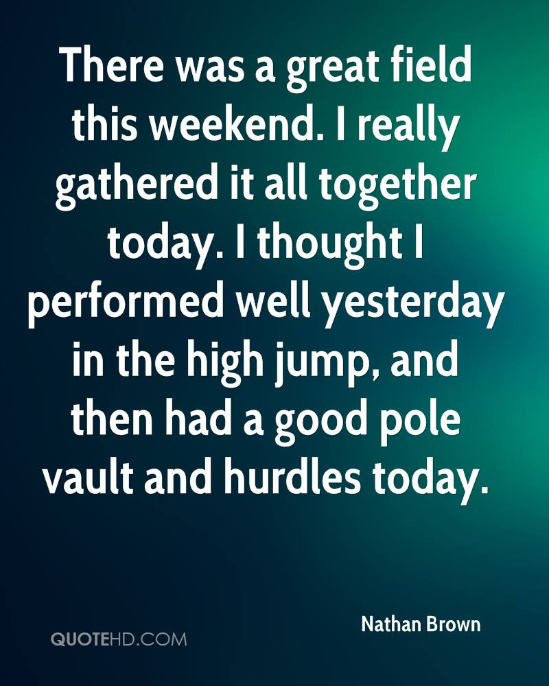 There was a great field this weekend. I really gathered it all together today. I thought I performed well yesterday in the high jump, and then had a good pole vault and hurdles today.