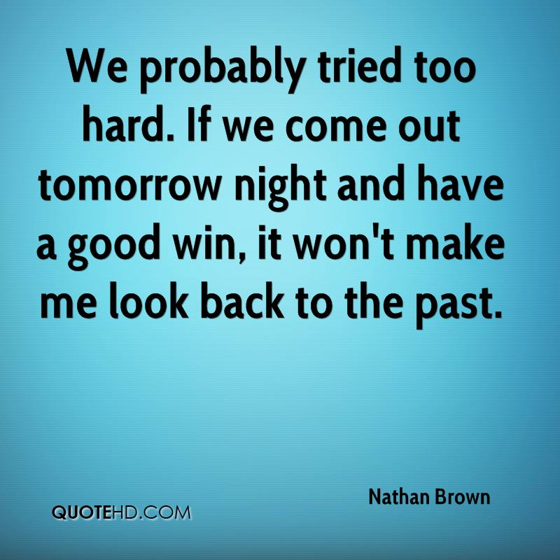 We probably tried too hard. If we come out tomorrow night and have a good win, it won't make me look back to the past.