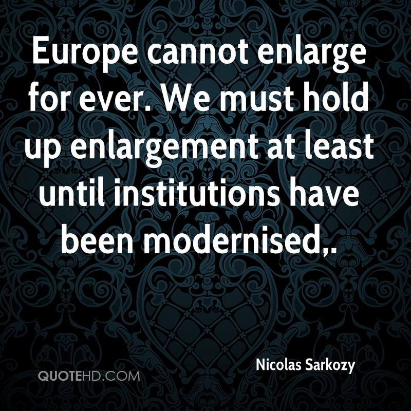 Europe cannot enlarge for ever. We must hold up enlargement at least until institutions have been modernised.