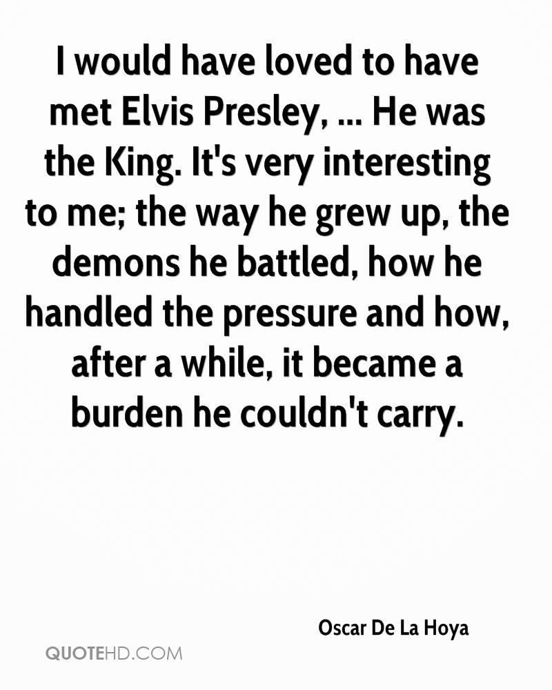 I would have loved to have met Elvis Presley, ... He was the King. It's very interesting to me; the way he grew up, the demons he battled, how he handled the pressure and how, after a while, it became a burden he couldn't carry.