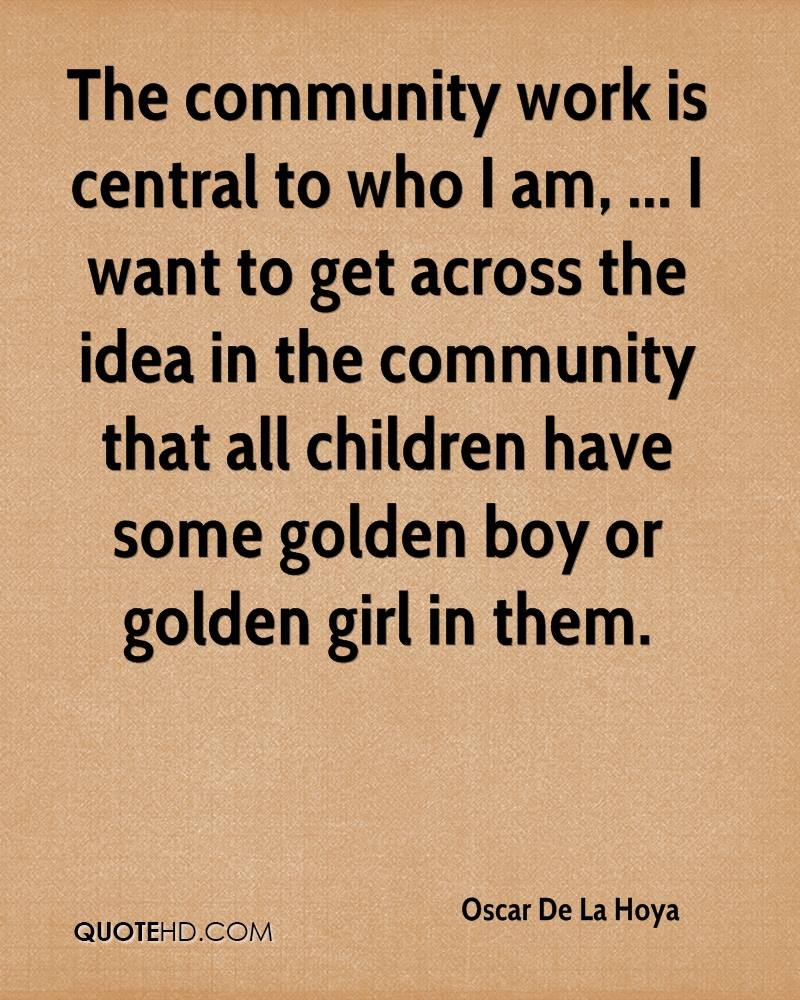 The community work is central to who I am, ... I want to get across the idea in the community that all children have some golden boy or golden girl in them.