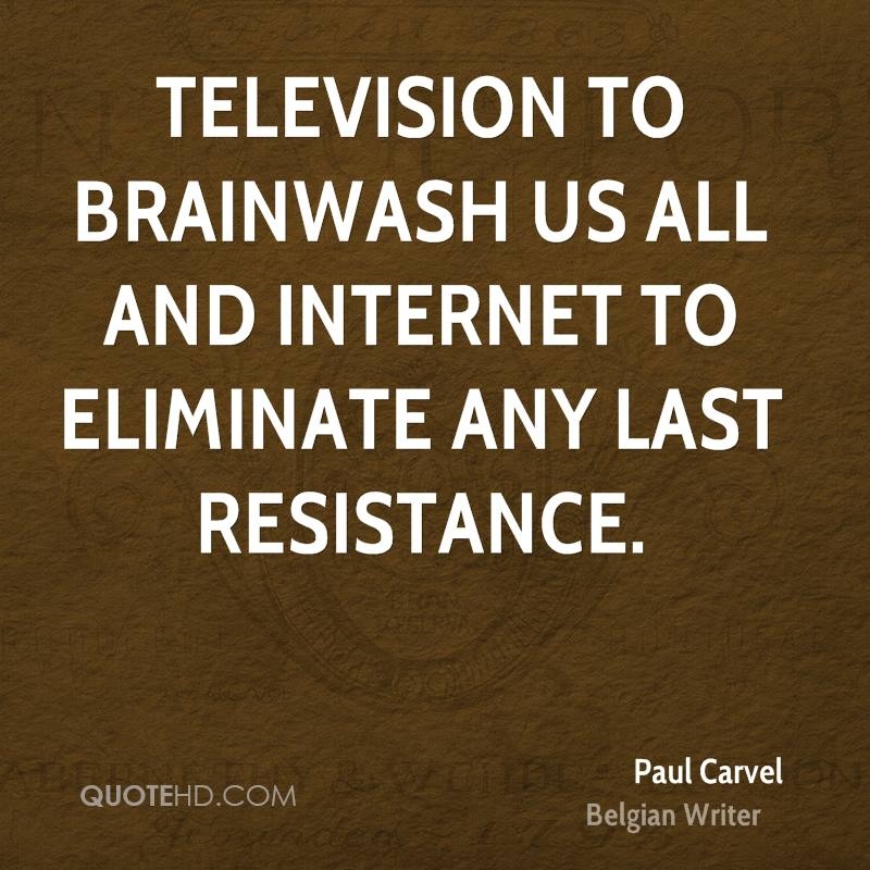 Television to brainwash us all and Internet to eliminate any last resistance.