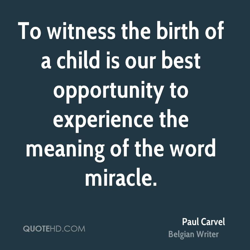 To witness the birth of a child is our best opportunity to experience the meaning of the word miracle.