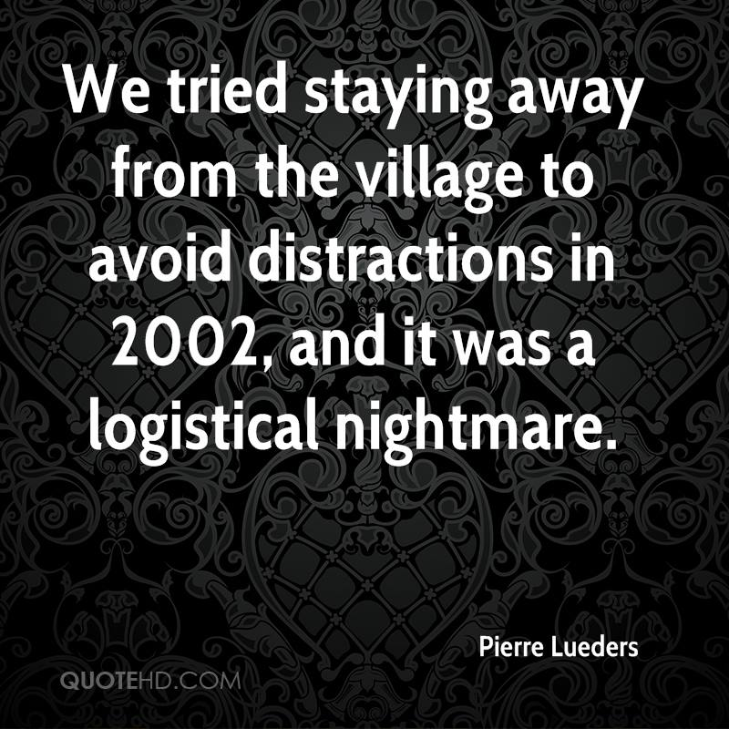 We tried staying away from the village to avoid distractions in 2002, and it was a logistical nightmare.