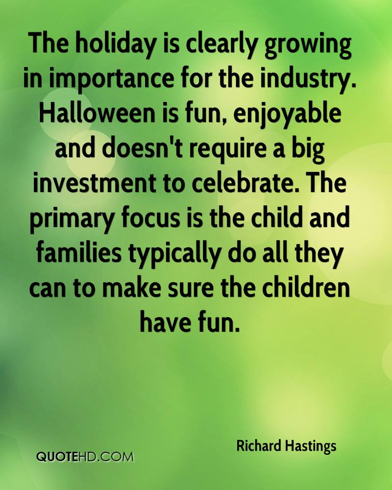 The holiday is clearly growing in importance for the industry. Halloween is fun, enjoyable and doesn't require a big investment to celebrate. The primary focus is the child and families typically do all they can to make sure the children have fun.