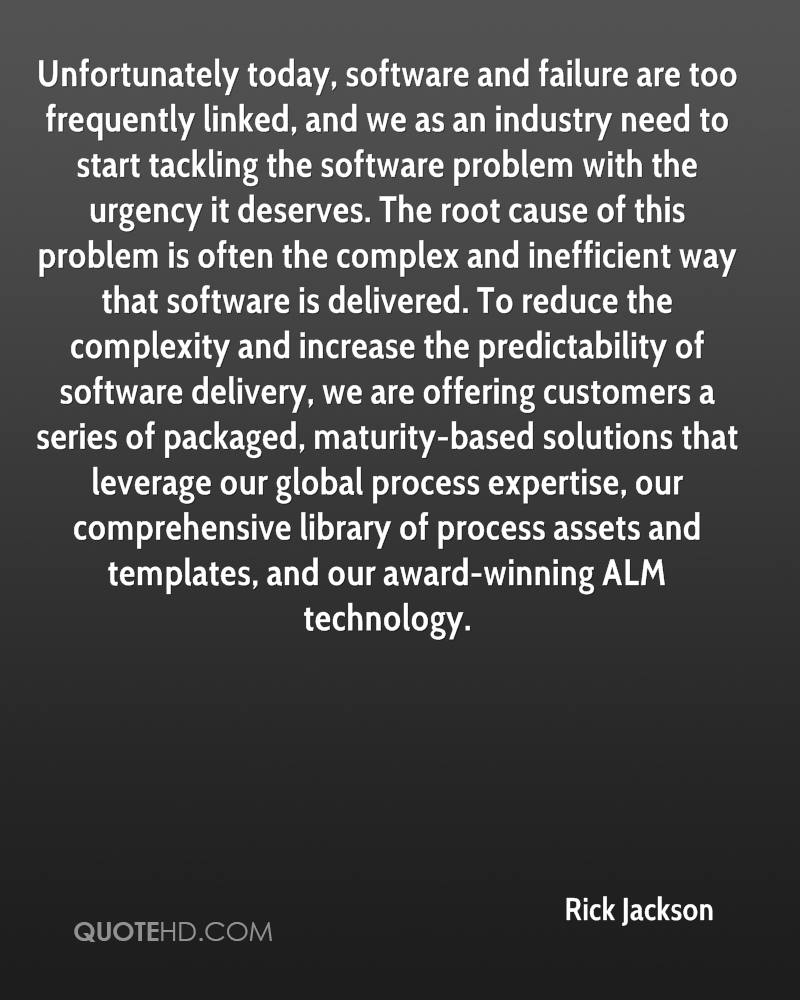 Unfortunately today, software and failure are too frequently linked, and we as an industry need to start tackling the software problem with the urgency it deserves. The root cause of this problem is often the complex and inefficient way that software is delivered. To reduce the complexity and increase the predictability of software delivery, we are offering customers a series of packaged, maturity-based solutions that leverage our global process expertise, our comprehensive library of process assets and templates, and our award-winning ALM technology.