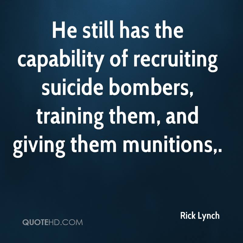 He still has the capability of recruiting suicide bombers, training them, and giving them munitions.