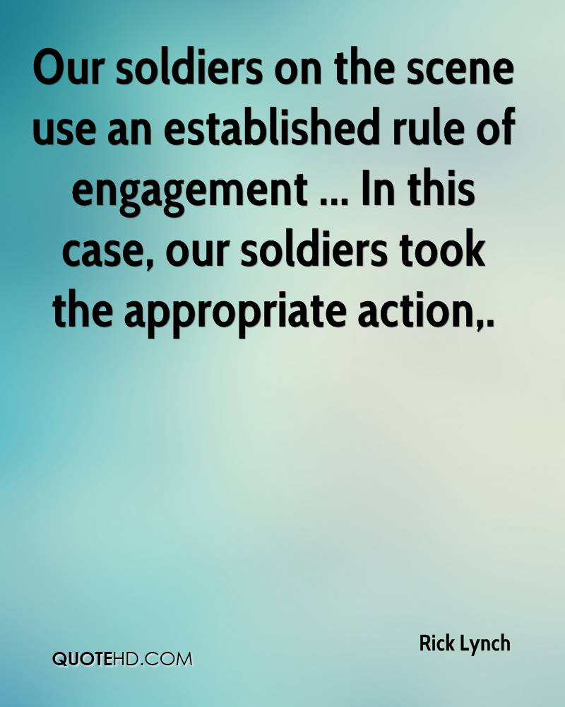 Our soldiers on the scene use an established rule of engagement ... In this case, our soldiers took the appropriate action.