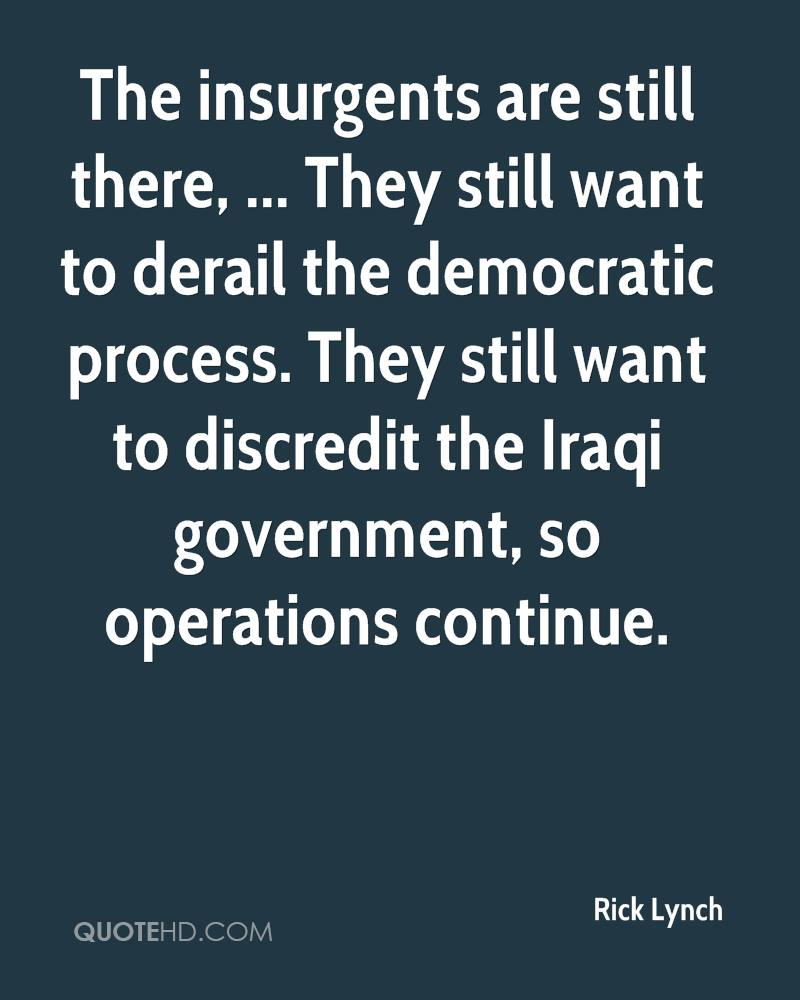 The insurgents are still there, ... They still want to derail the democratic process. They still want to discredit the Iraqi government, so operations continue.