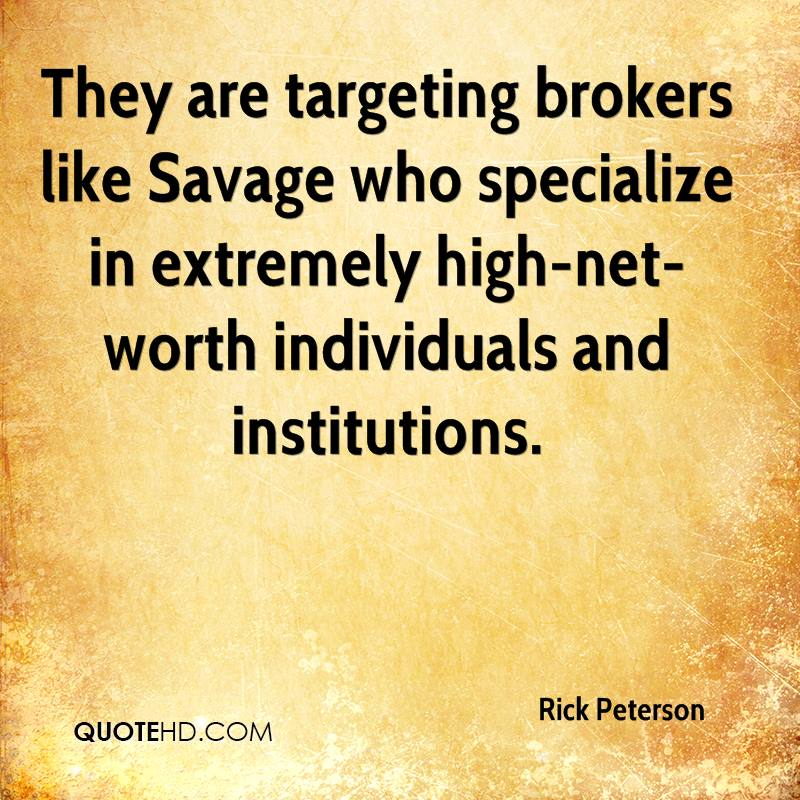 They are targeting brokers like Savage who specialize in extremely high-net- worth individuals and institutions.