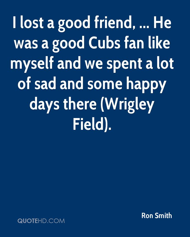 I lost a good friend, ... He was a good Cubs fan like myself and we spent a lot of sad and some happy days there (Wrigley Field).