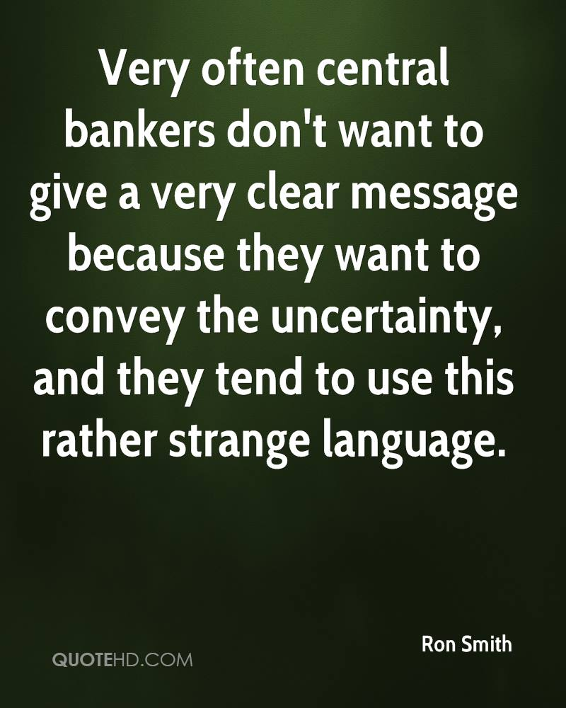 Very often central bankers don't want to give a very clear message because they want to convey the uncertainty, and they tend to use this rather strange language.