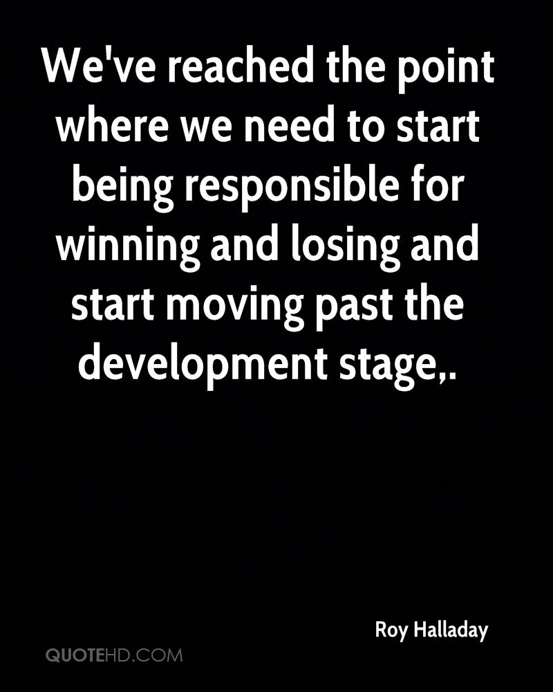 We've reached the point where we need to start being responsible for winning and losing and start moving past the development stage.