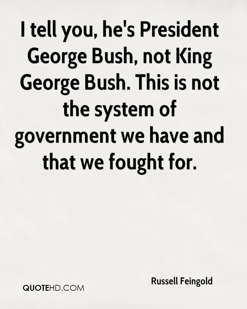 I tell you, he's President George Bush, not King George Bush. This is not the system of government we have and that we fought for.