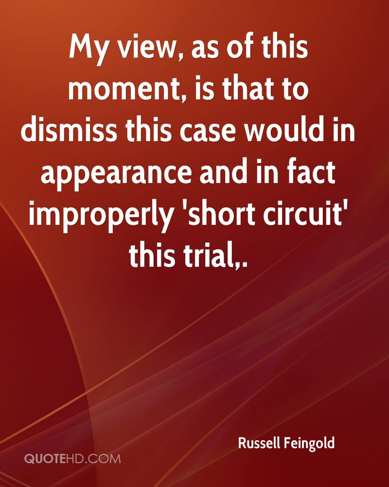 My view, as of this moment, is that to dismiss this case would in appearance and in fact improperly 'short circuit' this trial.
