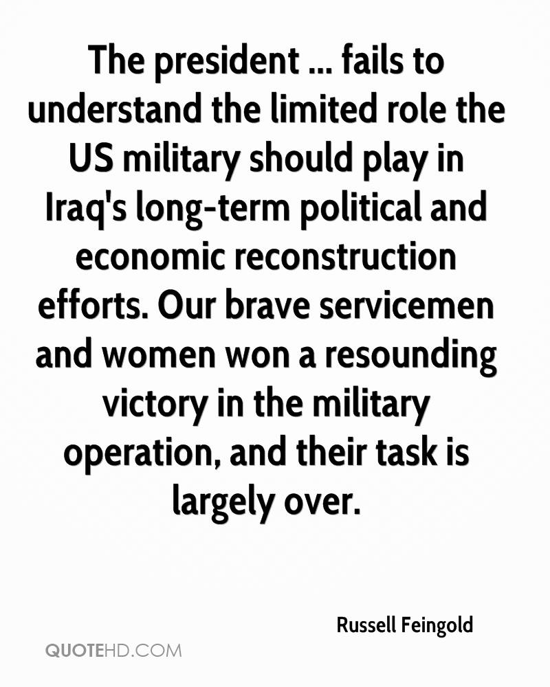 The president ... fails to understand the limited role the US military should play in Iraq's long-term political and economic reconstruction efforts. Our brave servicemen and women won a resounding victory in the military operation, and their task is largely over.