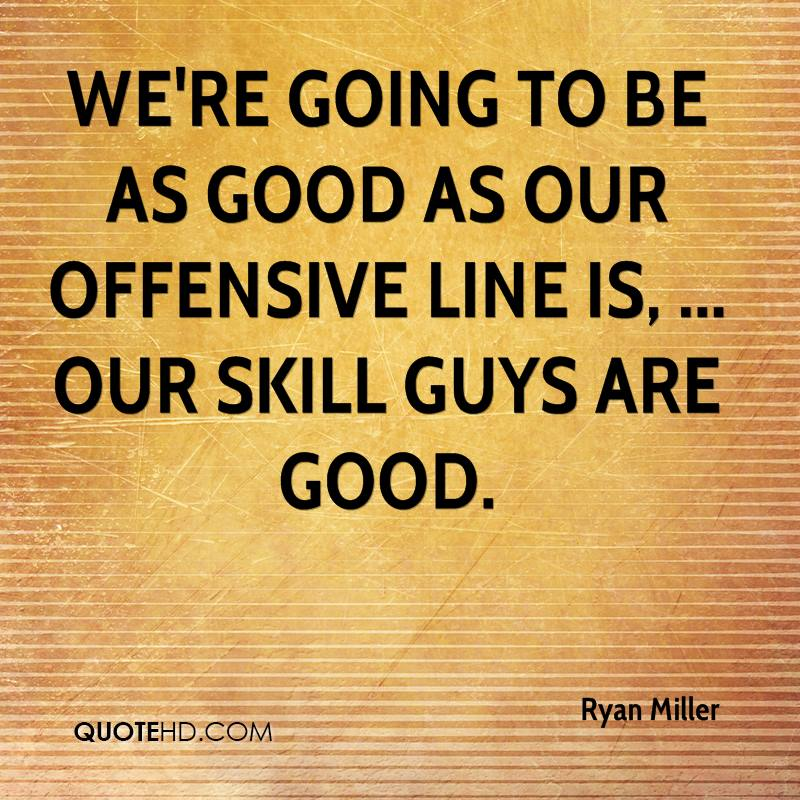We're going to be as good as our offensive line is, ... Our skill guys are good.
