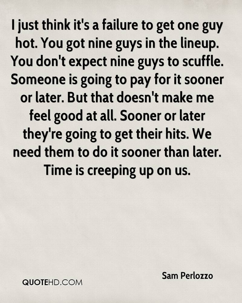 I just think it's a failure to get one guy hot. You got nine guys in the lineup. You don't expect nine guys to scuffle. Someone is going to pay for it sooner or later. But that doesn't make me feel good at all. Sooner or later they're going to get their hits. We need them to do it sooner than later. Time is creeping up on us.