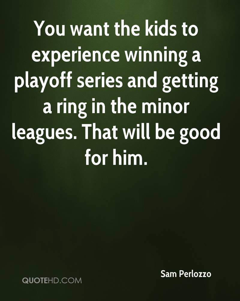 You want the kids to experience winning a playoff series and getting a ring in the minor leagues. That will be good for him.