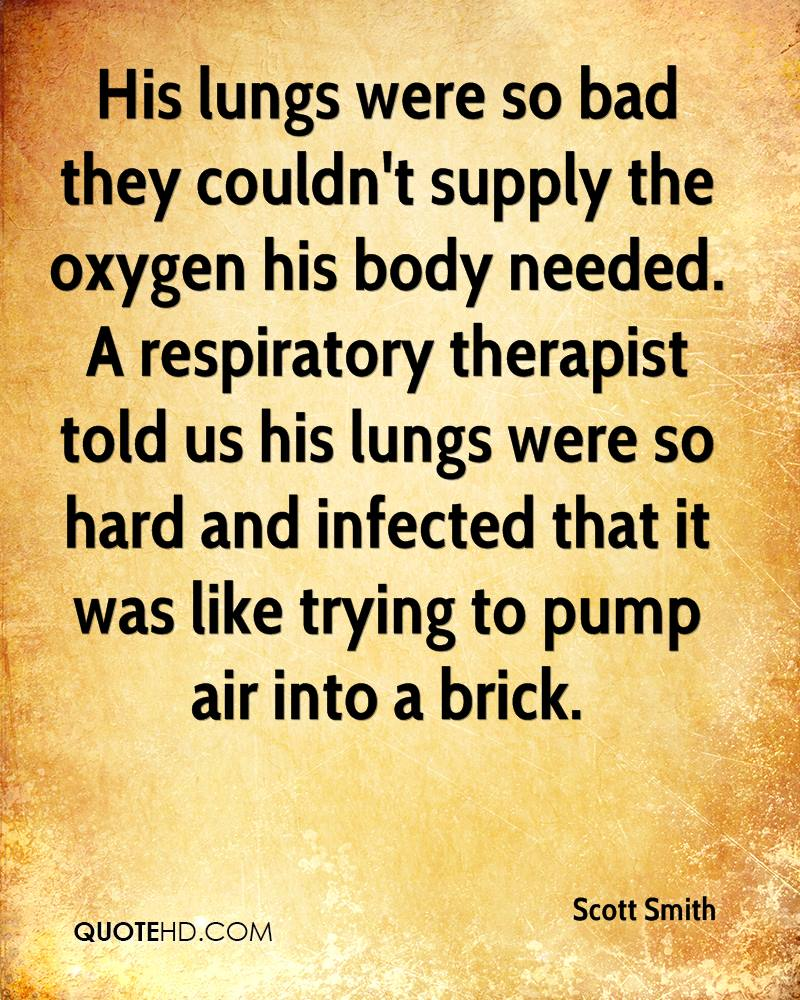 His lungs were so bad they couldn't supply the oxygen his body needed. A respiratory therapist told us his lungs were so hard and infected that it was like trying to pump air into a brick.