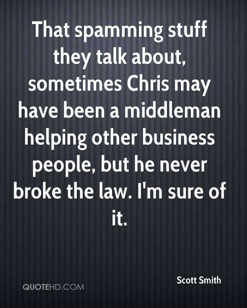 That spamming stuff they talk about, sometimes Chris may have been a middleman helping other business people, but he never broke the law. I'm sure of it.