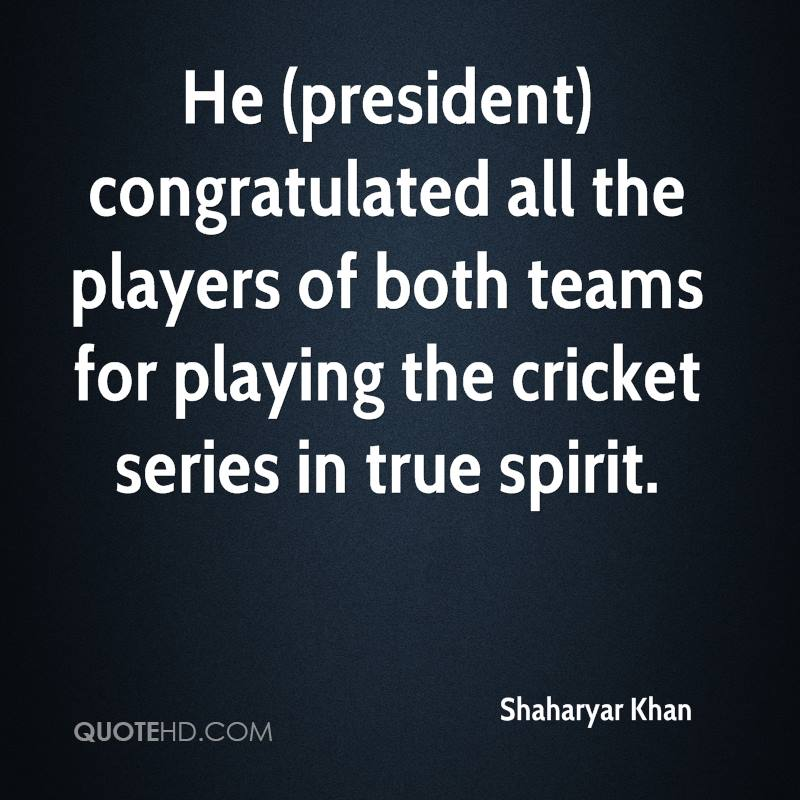 He (president) congratulated all the players of both teams for playing the cricket series in true spirit.